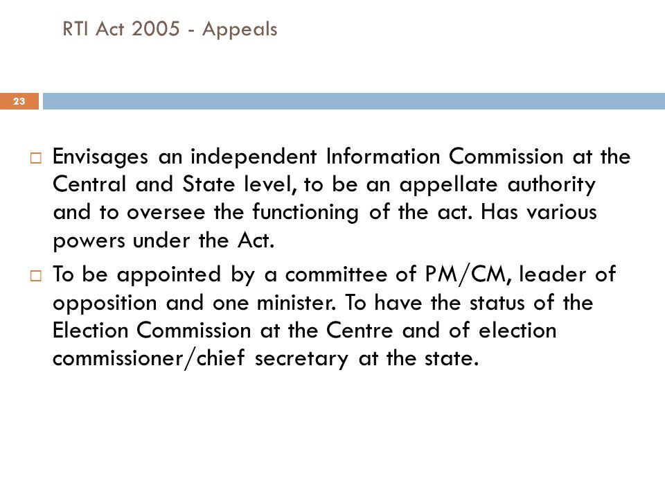 23 RTI Act 2005 - Appeals  Envisages an independent Information Commission at the Central and State level, to be an appellate authority and to oversee the functioning of the act.