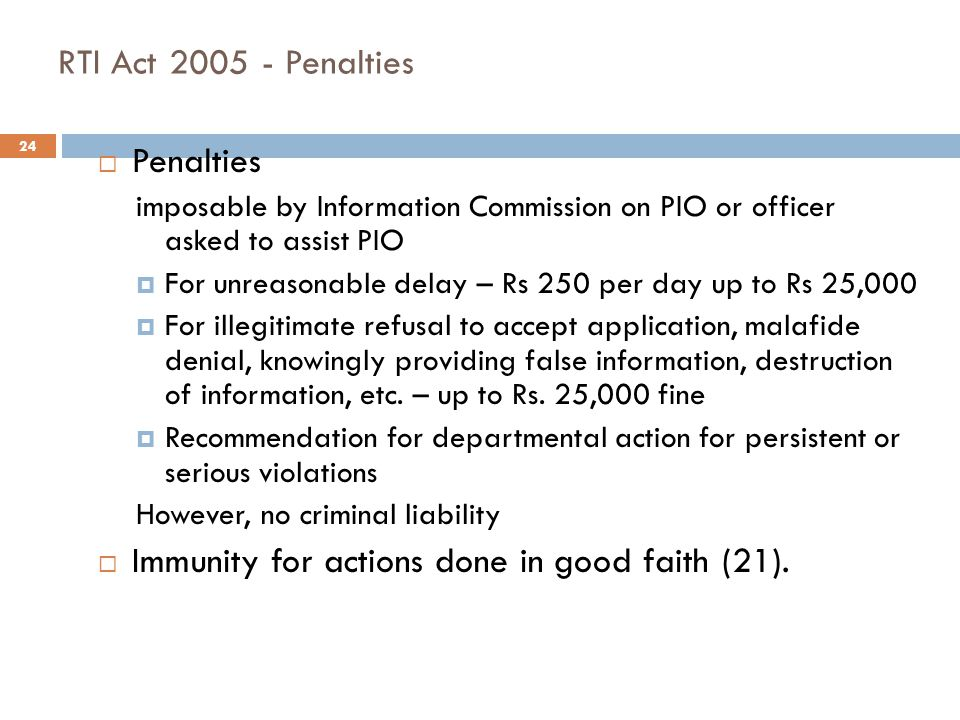 24 RTI Act 2005 - Penalties  Penalties imposable by Information Commission on PIO or officer asked to assist PIO  For unreasonable delay – Rs 250 pe