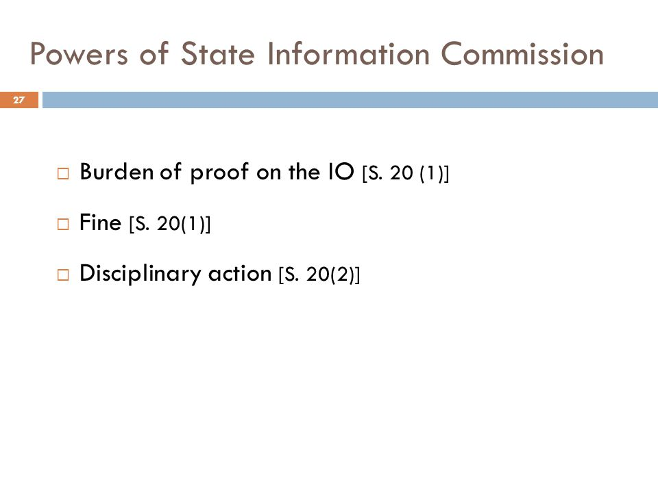 Powers of State Information Commission 27  Burden of proof on the IO [S. 20 (1)]  Fine [S. 20(1)]  Disciplinary action [S. 20(2)]