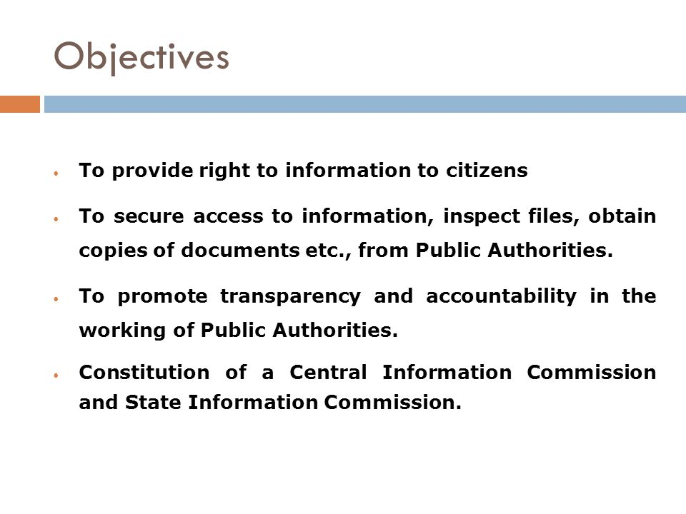 Objectives To provide right to information to citizens To secure access to information, inspect files, obtain copies of documents etc., from Public Authorities.