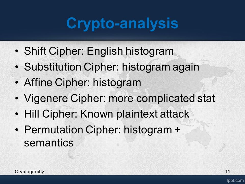 Crypto-analysis Shift Cipher: English histogram Substitution Cipher: histogram again Affine Cipher: histogram Vigenere Cipher: more complicated stat Hill Cipher: Known plaintext attack Permutation Cipher: histogram + semantics Cryptography11