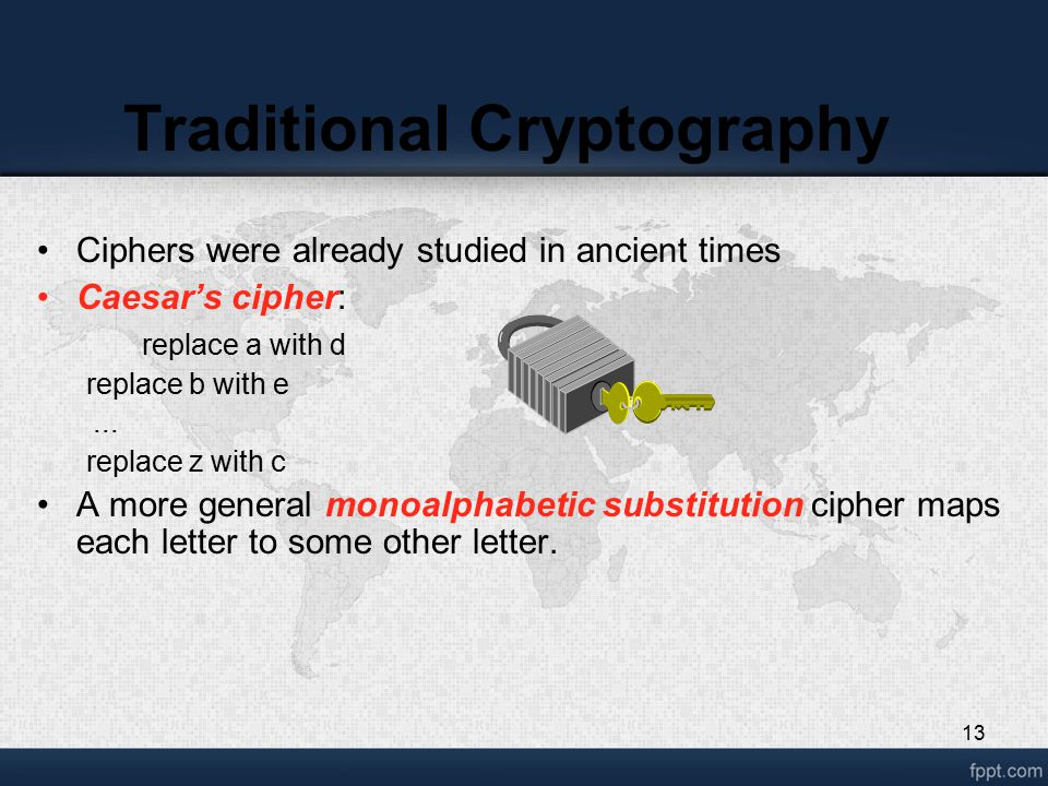 13 Traditional Cryptography Ciphers were already studied in ancient times Caesar's cipher: replace a with d replace b with e...