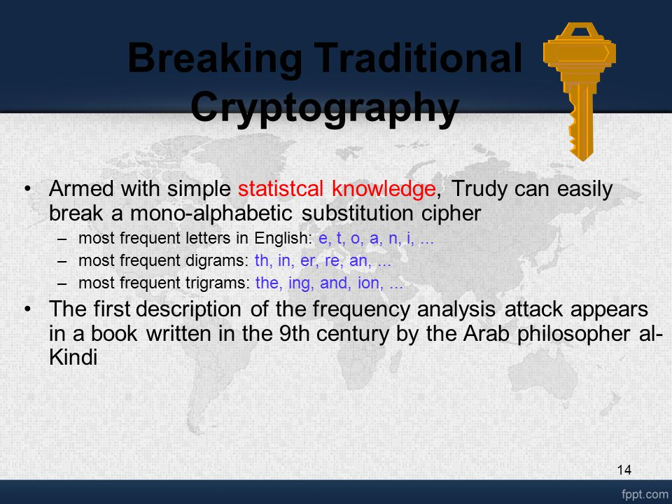 14 Breaking Traditional Cryptography Armed with simple statistcal knowledge, Trudy can easily break a mono-alphabetic substitution cipher –most frequent letters in English: e, t, o, a, n, i,...