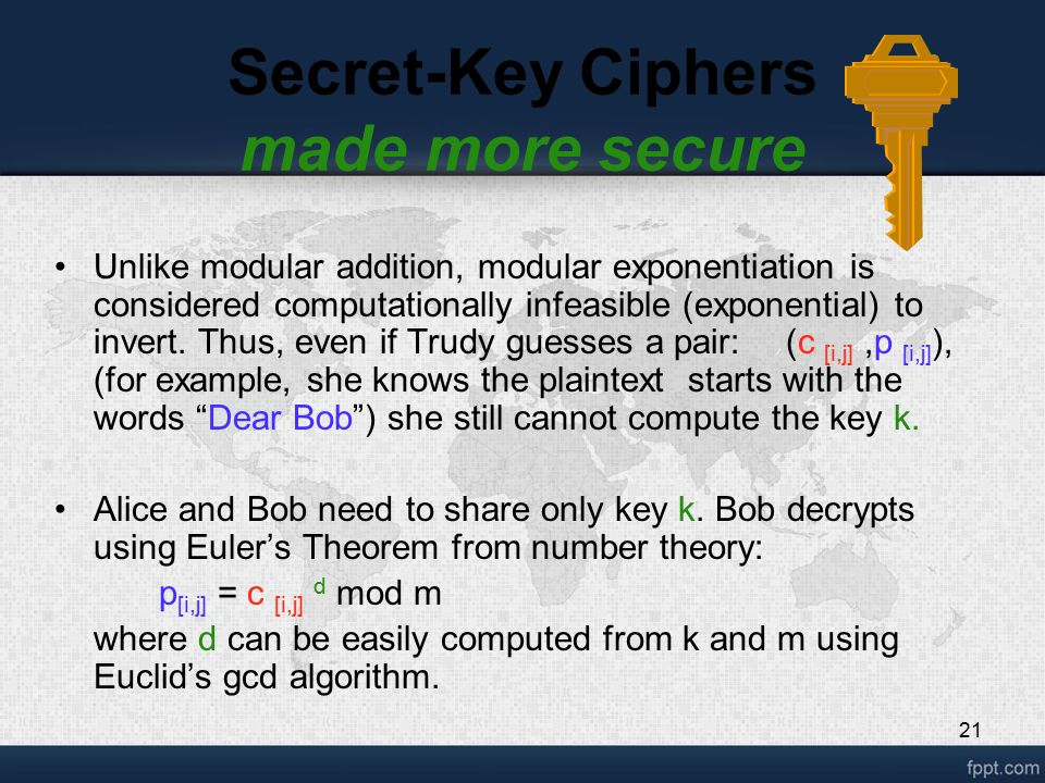 21 Secret-Key Ciphers made more secure Unlike modular addition, modular exponentiation is considered computationally infeasible (exponential) to inver