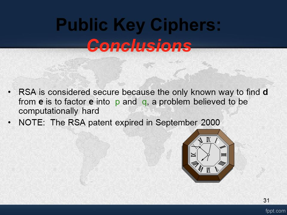 31 Public Key Ciphers: Conclusions RSA is considered secure because the only known way to find d from e is to factor e into p and q, a problem believe