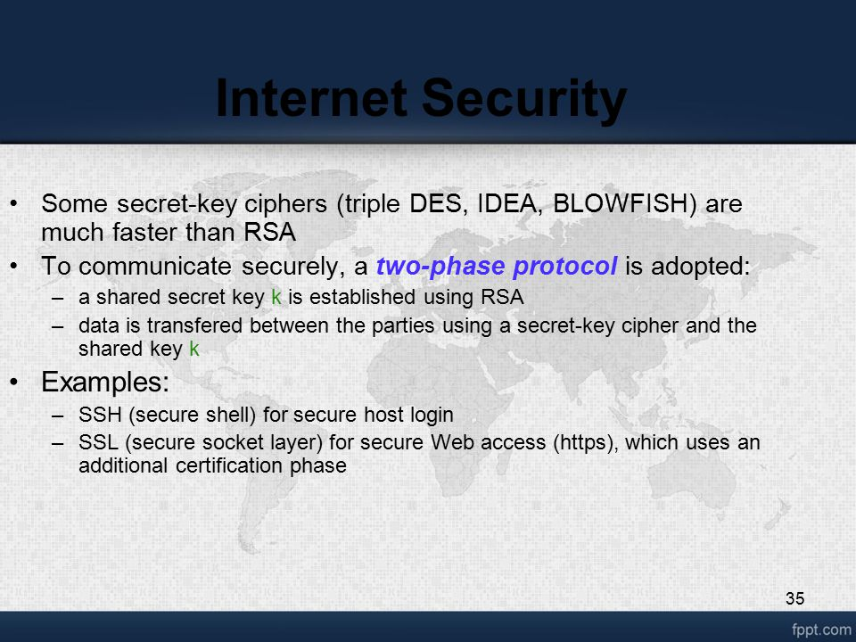 35 Internet Security Some secret-key ciphers (triple DES, IDEA, BLOWFISH) are much faster than RSA To communicate securely, a two-phase protocol is ad