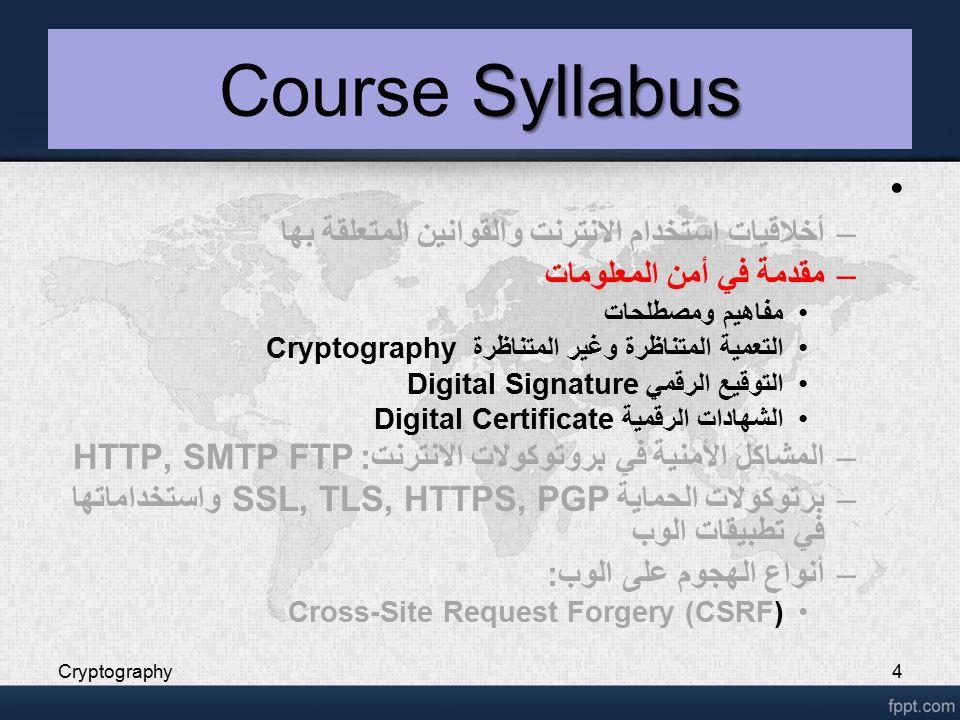 Cryptography4 Syllabus Course Syllabus –أخلاقيات استخدام الانترنت والقوانين المتعلقة بها –مقدمة في أمن المعلومات مفاهيم ومصطلحات التعمية المتناظرة وغير المتناظرة Cryptography التوقيع الرقمي Digital Signature الشهادات الرقمية Digital Certificate –المشاكل الأمنية في بروتوكولات الانترنت: HTTP, SMTP FTP –برتوكولات الحماية SSL, TLS, HTTPS, PGP واستخداماتها في تطبيقات الوب –أنواع الهجوم على الوب: Cross-Site Request Forgery (CSRF)