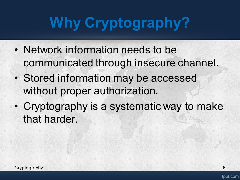 Why Cryptography? Network information needs to be communicated through insecure channel. Stored information may be accessed without proper authorizati