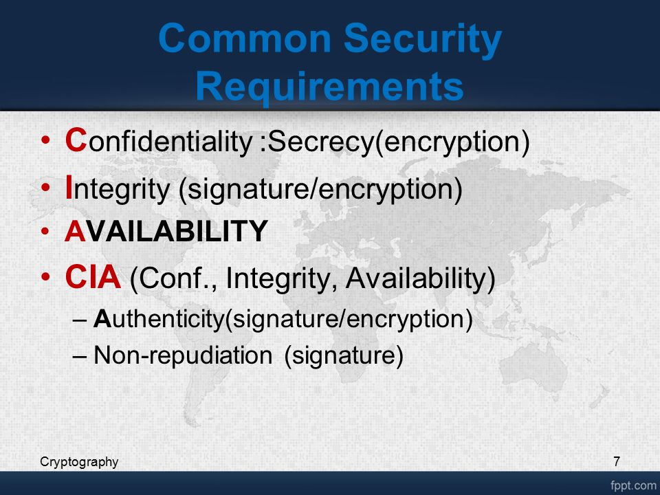 Common Security Requirements C onfidentiality :Secrecy(encryption) I ntegrity (signature/encryption) AVAILABILITY CIA (Conf., Integrity, Availability)