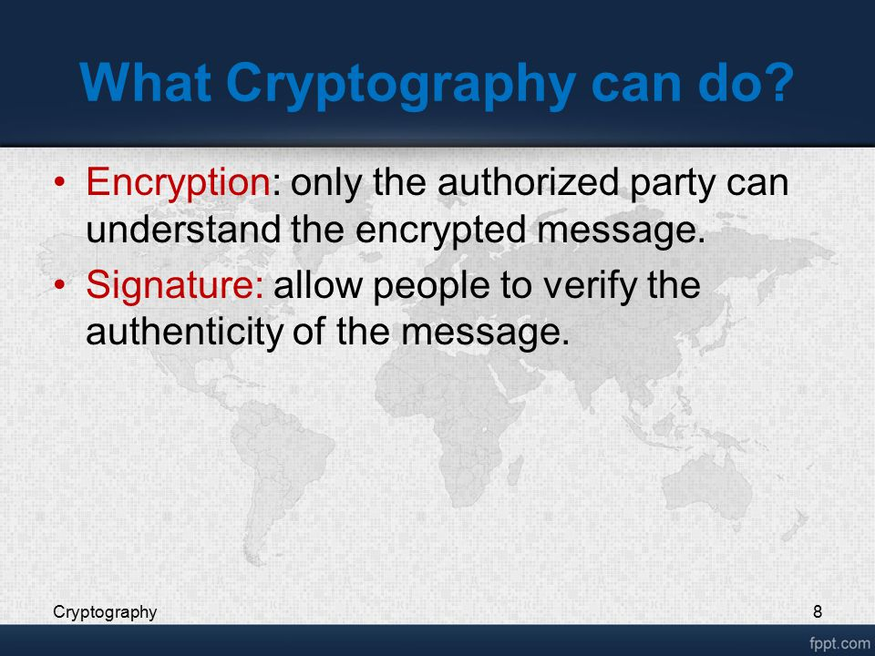 What Cryptography can do? Encryption: only the authorized party can understand the encrypted message. Signature: allow people to verify the authentici