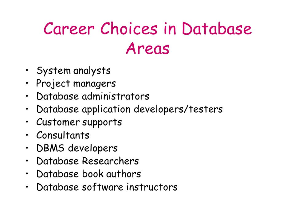 Career Choices in Database Areas System analysts Project managers Database administrators Database application developers/testers Customer supports Consultants DBMS developers Database Researchers Database book authors Database software instructors