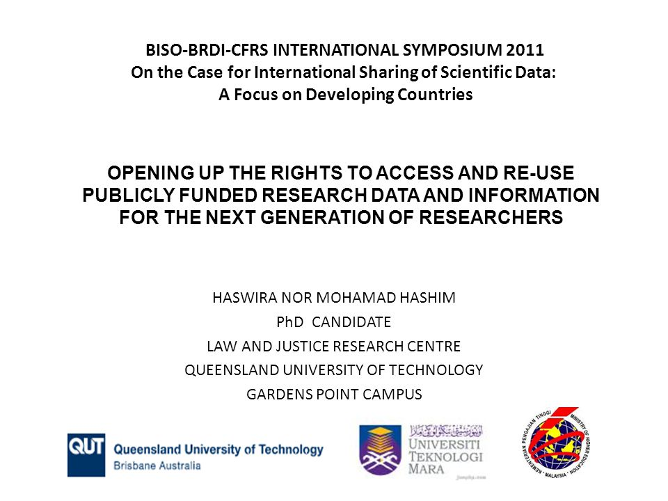 OPENING UP THE RIGHTS TO ACCESS AND RE-USE PUBLICLY FUNDED RESEARCH DATA AND INFORMATION FOR THE NEXT GENERATION OF RESEARCHERS HASWIRA NOR MOHAMAD HASHIM PhD CANDIDATE LAW AND JUSTICE RESEARCH CENTRE QUEENSLAND UNIVERSITY OF TECHNOLOGY GARDENS POINT CAMPUS BISO-BRDI-CFRS INTERNATIONAL SYMPOSIUM 2011 On the Case for International Sharing of Scientific Data: A Focus on Developing Countries
