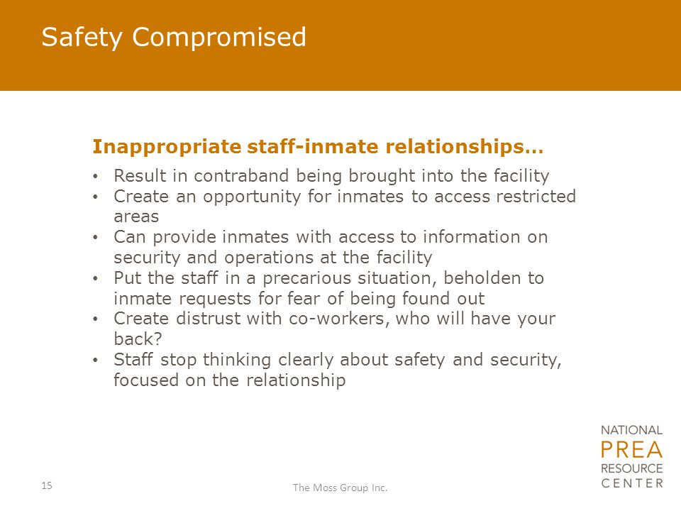 Safety Compromised Inappropriate staff-inmate relationships… Result in contraband being brought into the facility Create an opportunity for inmates to access restricted areas Can provide inmates with access to information on security and operations at the facility Put the staff in a precarious situation, beholden to inmate requests for fear of being found out Create distrust with co-workers, who will have your back.