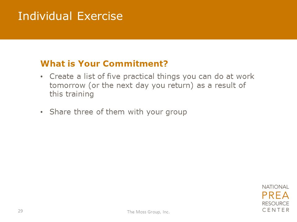 Individual Exercise What is Your Commitment? Create a list of five practical things you can do at work tomorrow (or the next day you return) as a resu