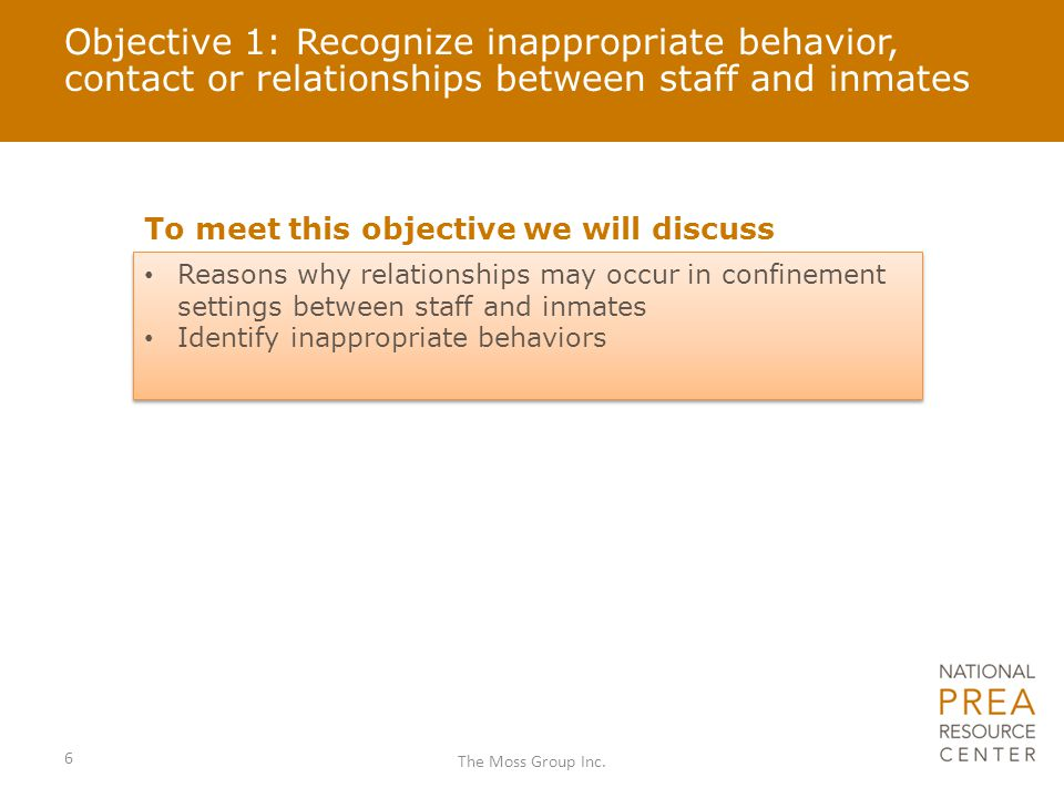 Objective 1: Recognize inappropriate behavior, contact or relationships between staff and inmates To meet this objective we will discuss Reasons why relationships may occur in confinement settings between staff and inmates Identify inappropriate behaviors Reasons why relationships may occur in confinement settings between staff and inmates Identify inappropriate behaviors 6 The Moss Group Inc.
