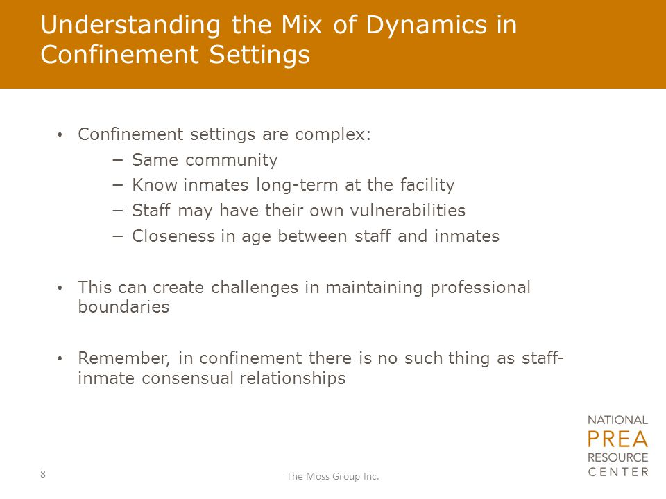 Understanding the Mix of Dynamics in Confinement Settings Confinement settings are complex: −Same community −Know inmates long-term at the facility −Staff may have their own vulnerabilities −Closeness in age between staff and inmates This can create challenges in maintaining professional boundaries Remember, in confinement there is no such thing as staff- inmate consensual relationships 8 The Moss Group Inc.