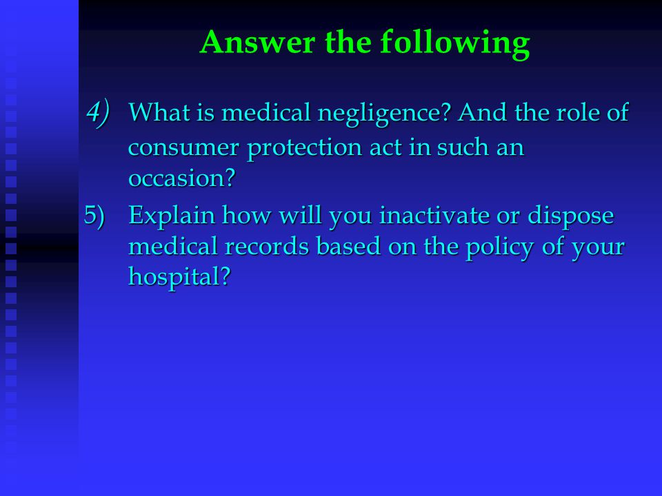 4) What is medical negligence? And the role of consumer protection act in such an occasion? 5)Explain how will you inactivate or dispose medical recor