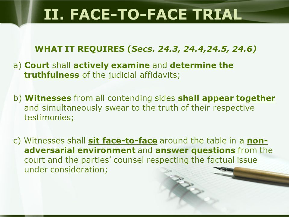 II. FACE-TO-FACE TRIAL WHAT IT REQUIRES (Secs. 24.3, 24.4,24.5, 24.6) a) Court shall actively examine and determine the truthfulness of the judicial a