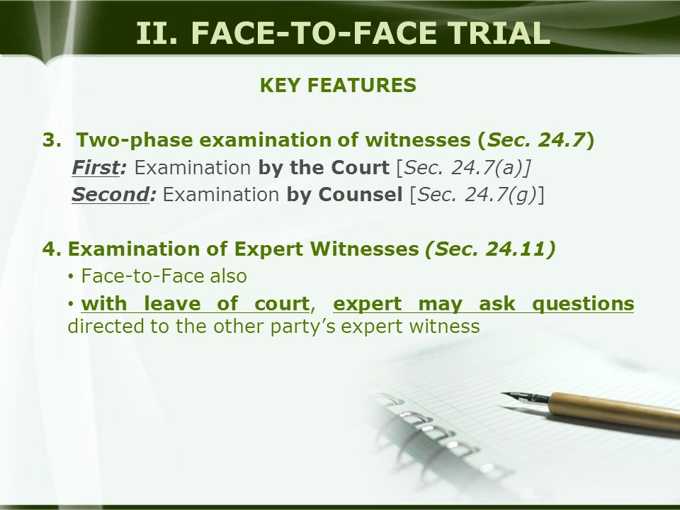 II. FACE-TO-FACE TRIAL KEY FEATURES 3.Two-phase examination of witnesses (Sec. 24.7) First: Examination by the Court [Sec. 24.7(a)] Second: Examinatio