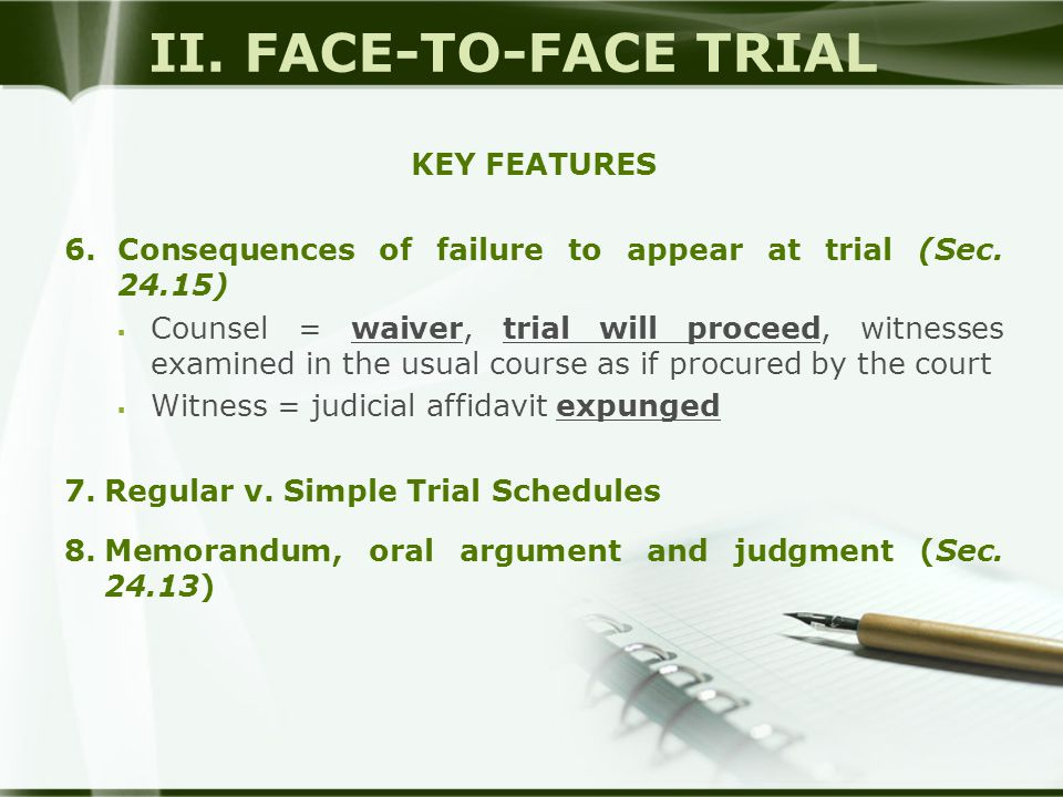 II. FACE-TO-FACE TRIAL KEY FEATURES 6.Consequences of failure to appear at trial (Sec. 24.15)  Counsel = waiver, trial will proceed, witnesses examin