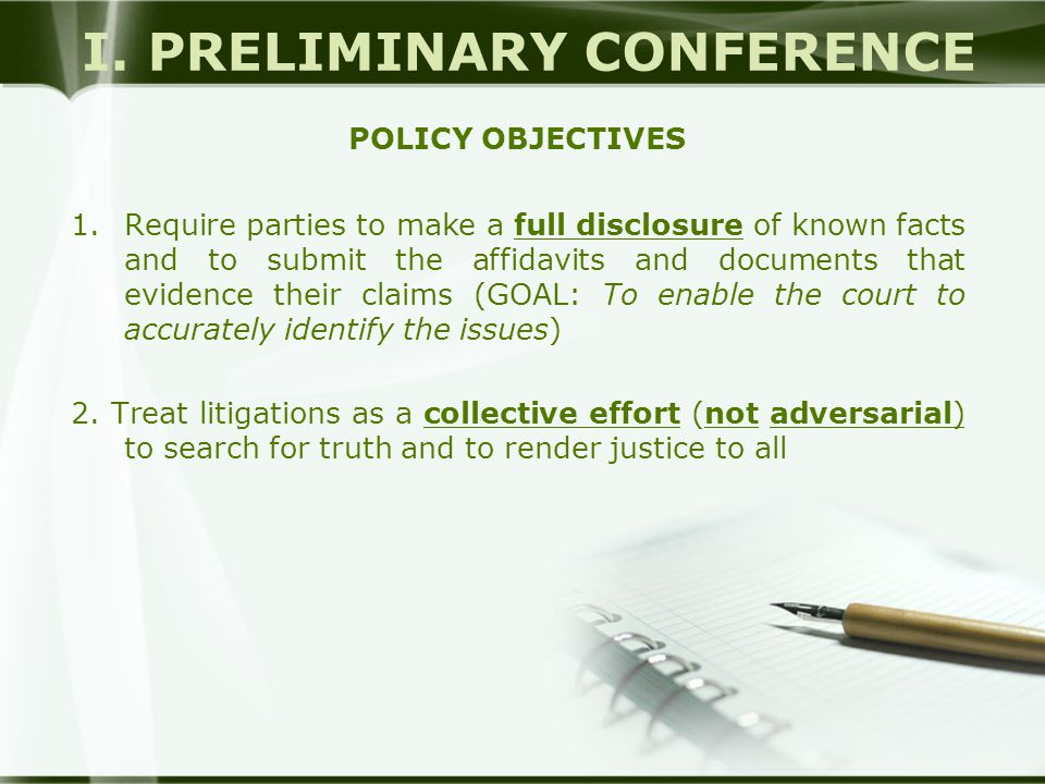 I. PRELIMINARY CONFERENCE POLICY OBJECTIVES 1.Require parties to make a full disclosure of known facts and to submit the affidavits and documents that