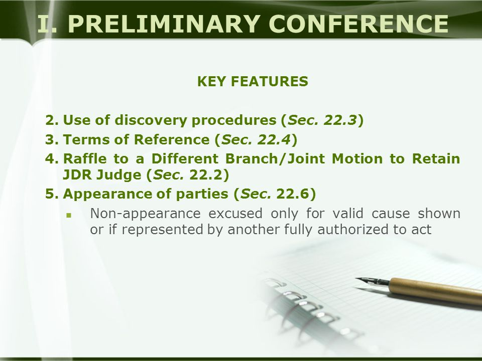 I. PRELIMINARY CONFERENCE KEY FEATURES 2.Use of discovery procedures (Sec. 22.3) 3.Terms of Reference (Sec. 22.4) 4.Raffle to a Different Branch/Joint