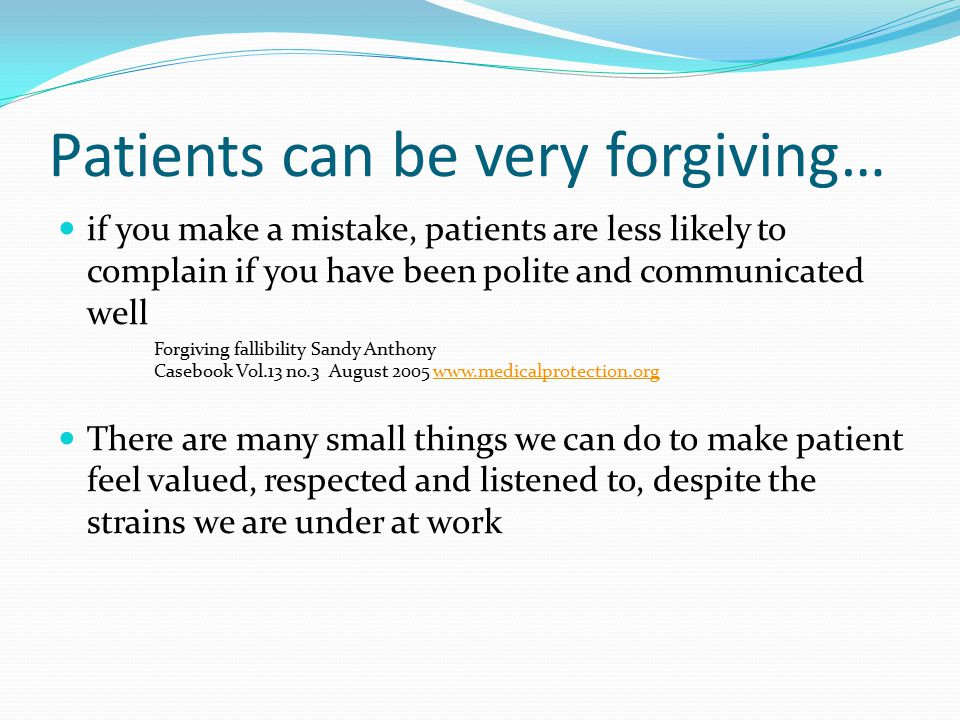 Patients can be very forgiving… if you make a mistake, patients are less likely to complain if you have been polite and communicated well Forgiving fallibility Sandy Anthony Casebook Vol.13 no.3 August 2005 www.medicalprotection.orgwww.medicalprotection.org There are many small things we can do to make patient feel valued, respected and listened to, despite the strains we are under at work