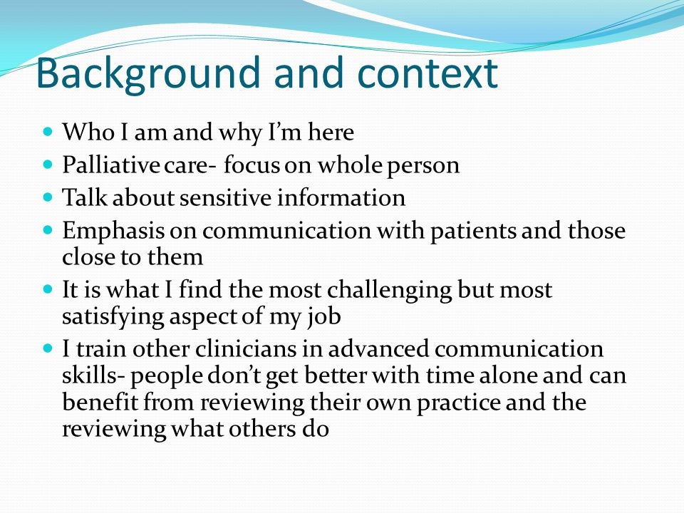 Background and context Who I am and why I'm here Palliative care- focus on whole person Talk about sensitive information Emphasis on communication with patients and those close to them It is what I find the most challenging but most satisfying aspect of my job I train other clinicians in advanced communication skills- people don't get better with time alone and can benefit from reviewing their own practice and the reviewing what others do