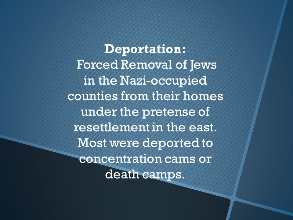 Deportation: Forced Removal of Jews in the Nazi-occupied counties from their homes under the pretense of resettlement in the east.