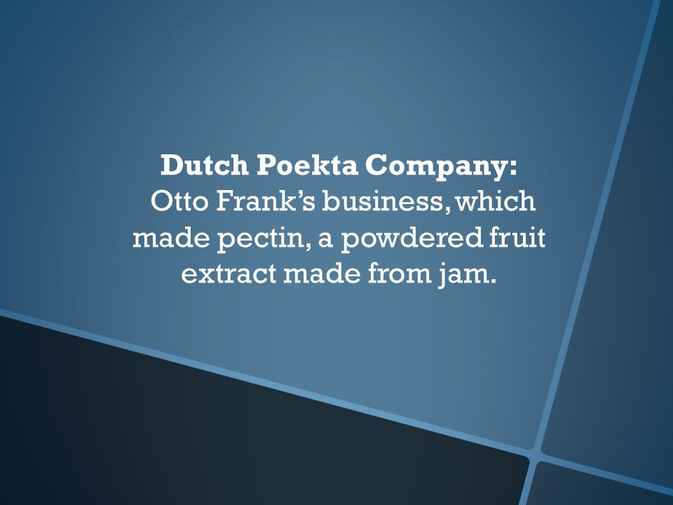 Dutch Poekta Company: Otto Frank's business, which made pectin, a powdered fruit extract made from jam.