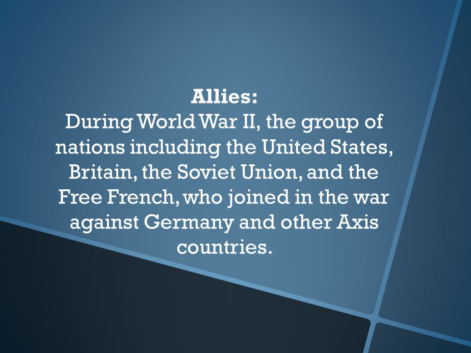 Allies: During World War II, the group of nations including the United States, Britain, the Soviet Union, and the Free French, who joined in the war against Germany and other Axis countries.