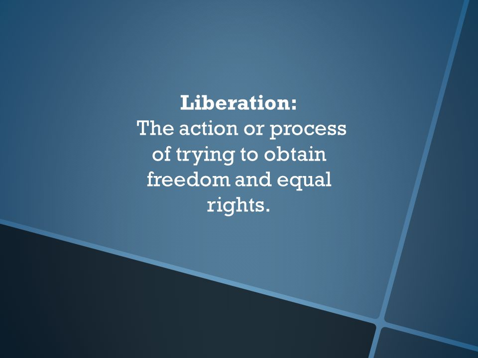 Liberation: The action or process of trying to obtain freedom and equal rights.