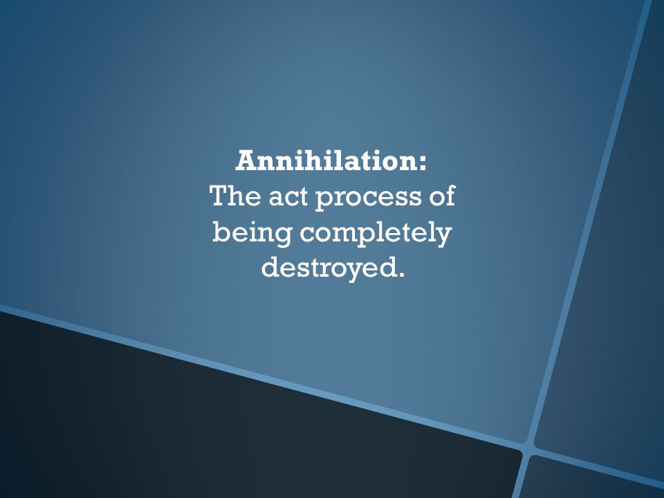 Annihilation: The act process of being completely destroyed.