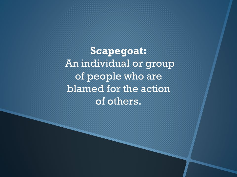 Scapegoat: An individual or group of people who are blamed for the action of others.