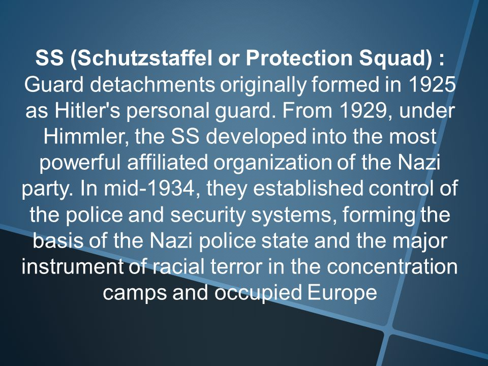 SS (Schutzstaffel or Protection Squad) : Guard detachments originally formed in 1925 as Hitler s personal guard.