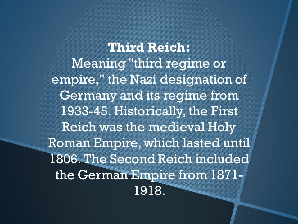 Third Reich: Meaning third regime or empire, the Nazi designation of Germany and its regime from 1933-45.