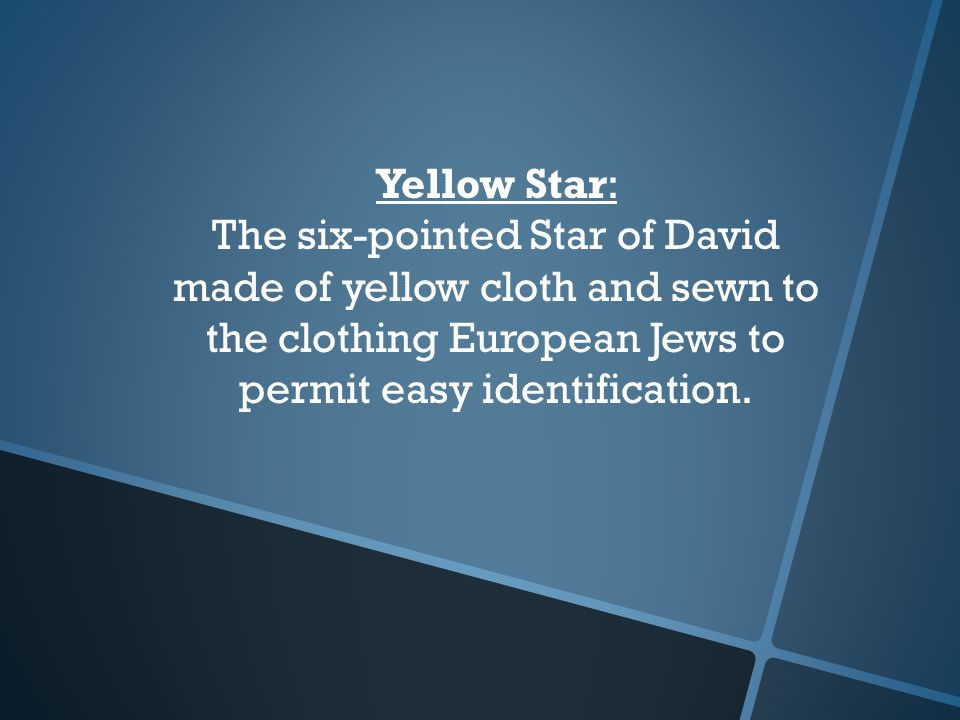 Yellow Star: The six-pointed Star of David made of yellow cloth and sewn to the clothing European Jews to permit easy identification.
