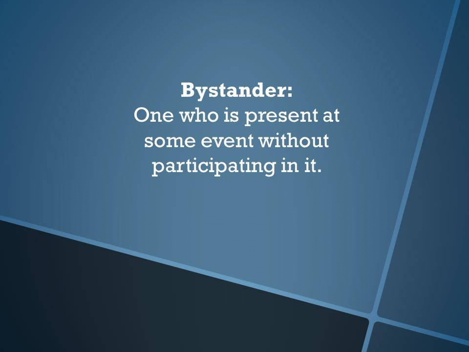 Bystander: One who is present at some event without participating in it.