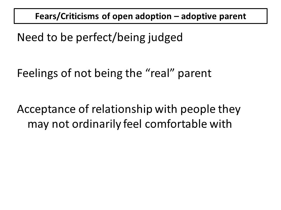 Fears/Criticisms of open adoption – adoptive parent Need to be perfect/being judged Feelings of not being the real parent Acceptance of relationship with people they may not ordinarily feel comfortable with