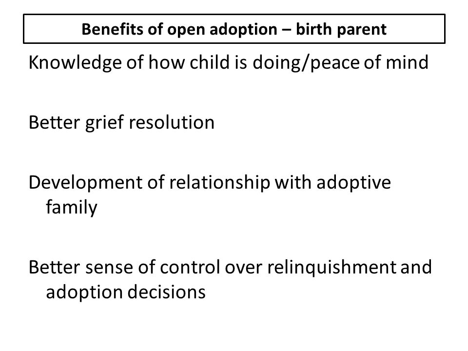 Benefits of open adoption – birth parent Knowledge of how child is doing/peace of mind Better grief resolution Development of relationship with adoptive family Better sense of control over relinquishment and adoption decisions