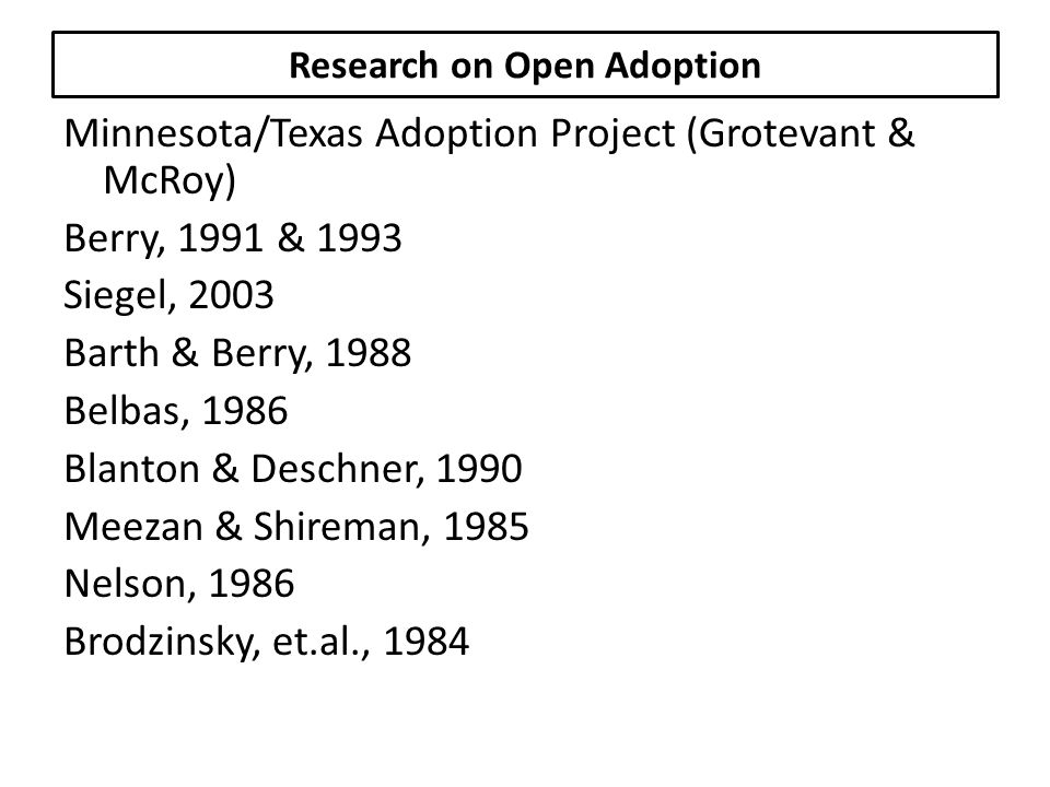 Research on Open Adoption Minnesota/Texas Adoption Project (Grotevant & McRoy) Berry, 1991 & 1993 Siegel, 2003 Barth & Berry, 1988 Belbas, 1986 Blanton & Deschner, 1990 Meezan & Shireman, 1985 Nelson, 1986 Brodzinsky, et.al., 1984