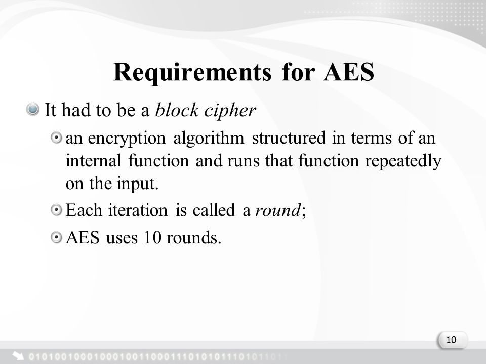 Requirements for AES It had to be a block cipher an encryption algorithm structured in terms of an internal function and runs that function repeatedly on the input.