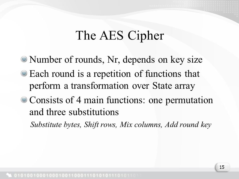 The AES Cipher Number of rounds, Nr, depends on key size Each round is a repetition of functions that perform a transformation over State array Consis