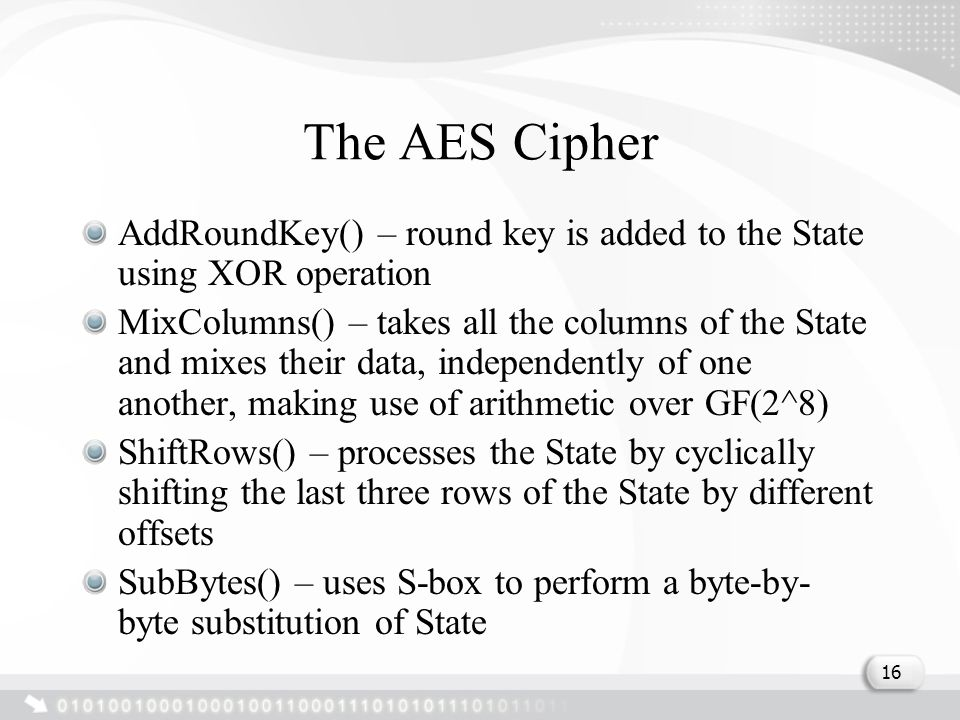 The AES Cipher AddRoundKey() – round key is added to the State using XOR operation MixColumns() – takes all the columns of the State and mixes their data, independently of one another, making use of arithmetic over GF(2^8) ShiftRows() – processes the State by cyclically shifting the last three rows of the State by different offsets SubBytes() – uses S-box to perform a byte-by- byte substitution of State 16