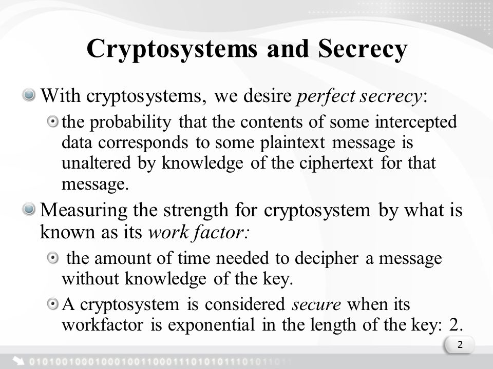 Cryptosystems and Secrecy With cryptosystems, we desire perfect secrecy: the probability that the contents of some intercepted data corresponds to some plaintext message is unaltered by knowledge of the ciphertext for that message.