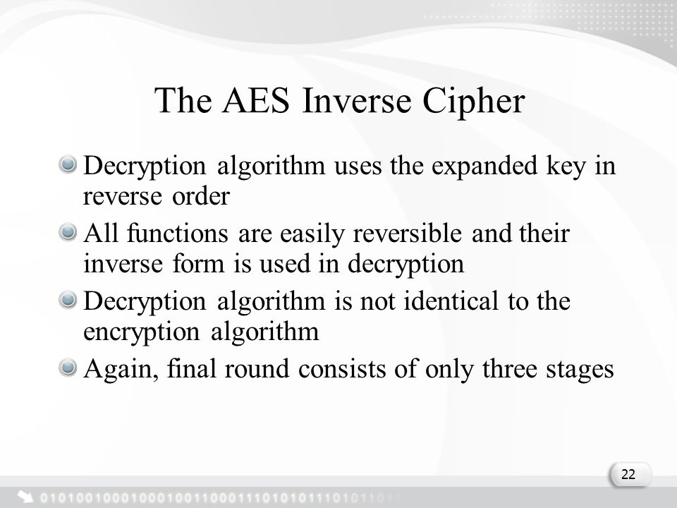 The AES Inverse Cipher Decryption algorithm uses the expanded key in reverse order All functions are easily reversible and their inverse form is used in decryption Decryption algorithm is not identical to the encryption algorithm Again, final round consists of only three stages 22