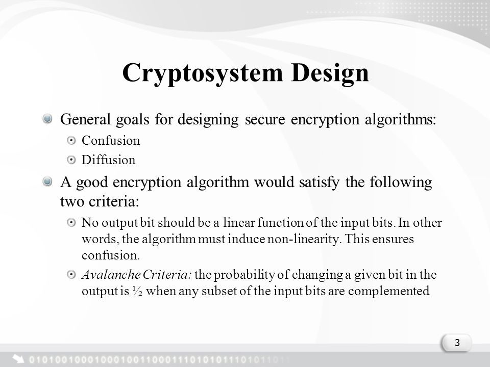 Cryptosystem Design General goals for designing secure encryption algorithms: Confusion Diffusion A good encryption algorithm would satisfy the follow
