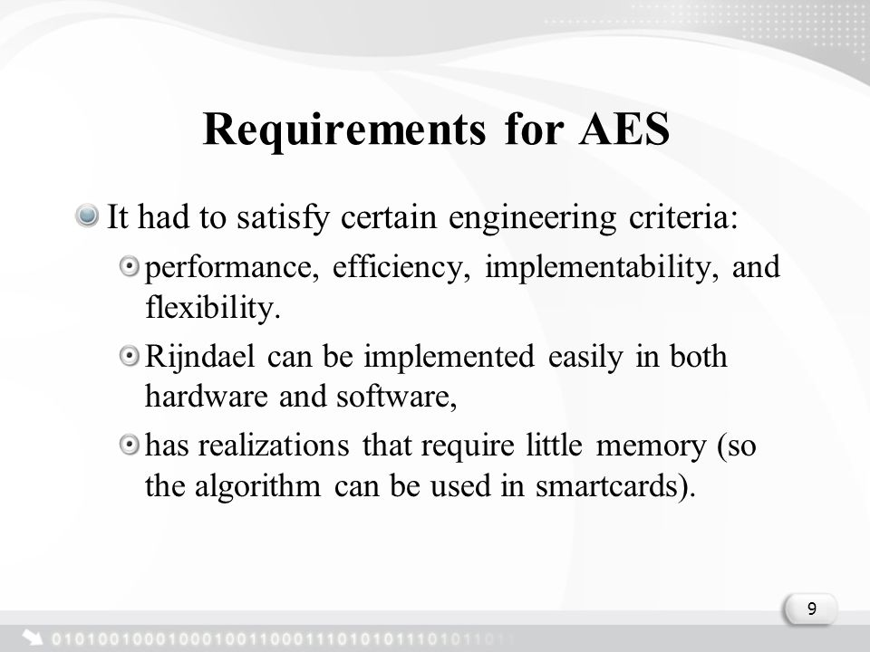 Requirements for AES It had to satisfy certain engineering criteria: performance, efficiency, implementability, and flexibility.