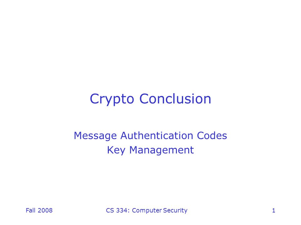 Fall 2008CS 334: Computer Security1 Crypto Conclusion Message Authentication Codes Key Management