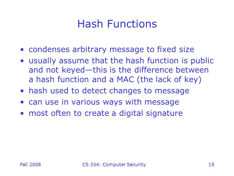 Fall 2008CS 334: Computer Security15 Hash Functions condenses arbitrary message to fixed size usually assume that the hash function is public and not keyed—this is the difference between a hash function and a MAC (the lack of key) hash used to detect changes to message can use in various ways with message most often to create a digital signature